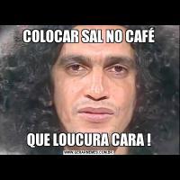 COLOCAR SAL NO CAFÉQUE LOUCURA CARA !