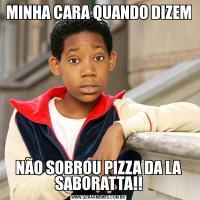 MINHA CARA QUANDO DIZEMNÃO SOBROU PIZZA DA LA SABORATTA!!