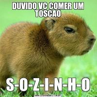 DUVIDO VC COMER UM TOSCAOS-O-Z-I-N-H-O
