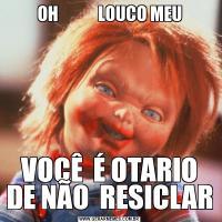OH            LOUCO MEUVOCÊ  É OTARIO DE NÃO  RESICLAR