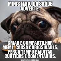 MINISTERIO DA SAÚDE ADVERTE:CRIAR E COMPARTILHAR MEME  CAUSA CURIOSIDADES, PERCA TEMPO E MUITAS CURTIDAS E COMENTARIOS.