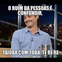O RUIM DA PESSOAS,É  CONFUNDIR, TAIOBA COM TOBA  TE RE RE