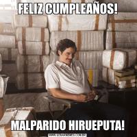 FELIZ CUMPLEAÑOS!MALPARIDO HIRUEPUTA!