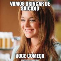 VAMOS BRINCAR DE SUICIDIOVOCE COMEÇA