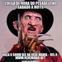 CHEGA DE HORA DO PESADELO NO SÁBADO A NOITEOUÇA O SHOW BIS NA REDE MANIA - 105.9 - WWW.REDEMANIA.NET