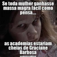 Se toda mulher ganhasse massa magra fácil como pensa....as academias estariam cheias de Graciane Barbosa