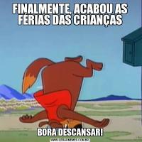FINALMENTE, ACABOU AS FÉRIAS DAS CRIANÇASBORA DESCANSAR!