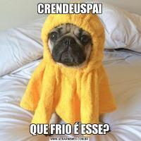 CRENDEUSPAIQUE FRIO É ESSE?
