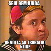 SEJA BEM VINDA  DE VOLTA AO TRABALHO NEIDE
