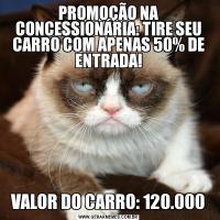 PROMOÇÃO NA CONCESSIONÁRIA: TIRE SEU CARRO COM APENAS 50% DE ENTRADA!VALOR DO CARRO: 120.000