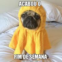ACABOU O FIM DE SEMANA
