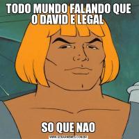 TODO MUNDO FALANDO QUE O DAVID E LEGAL  SO QUE NAO