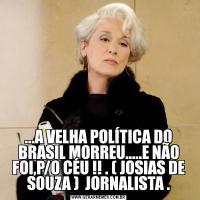...A VELHA POLÍTICA DO BRASIL MORREU.....E NÃO FOI,P/O CÉU !! . ( JOSIAS DE SOUZA )  JORNALISTA .