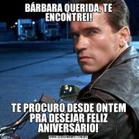 BÁRBARA QUERIDA, TE ENCONTREI!TE PROCURO DESDE ONTEM PRA DESEJAR FELIZ ANIVERSÁRIO!