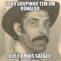 TODO GRUPINHO TEM UM RONALDOQUE É A MAIS SAFADO.