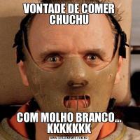 VONTADE DE COMER CHUCHUCOM MOLHO BRANCO... KKKKKKK