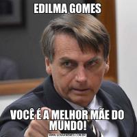 EDILMA GOMESVOCÊ É A MELHOR MÃE DO MUNDO!