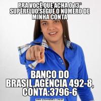 PRA VOCÊ QUE ACHA O 13° SUPÉRFLUO,SEGUE O NÚMERO DE MINHA CONTABANCO DO BRASIL,AGÊNCIA 492-8, CONTA:3796-6