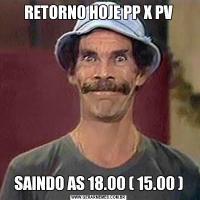 RETORNO HOJE PP X PVSAINDO AS 18.00 ( 15.00 )