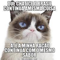QUE CHATICE O BRASIL CONTINUA AMESMA COISA ATÉ A MINHA RAÇÃO CONTINUA COM O MESMO SABOR