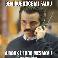 BEM QUE VOCÊ ME FALOUA ROAX É FODA MESMO!!!