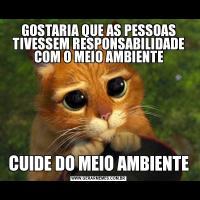 GOSTARIA QUE AS PESSOAS TIVESSEM RESPONSABILIDADE COM O MEIO AMBIENTECUIDE DO MEIO AMBIENTE