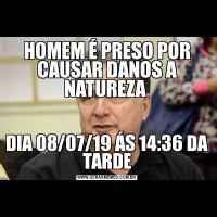 HOMEM É PRESO POR CAUSAR DANOS A NATUREZA DIA 08/07/19 ÁS 14:36 DA TARDE