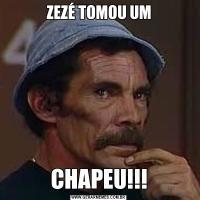 ZEZÉ TOMOU UMCHAPEU!!!
