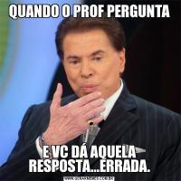 QUANDO O PROF PERGUNTAE VC DÁ AQUELA RESPOSTA...ERRADA.