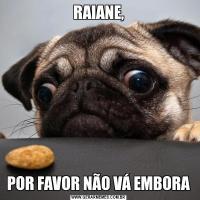 RAIANE,POR FAVOR NÃO VÁ EMBORA