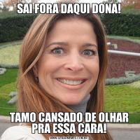 SAI FORA DAQUI DONA!TAMO CANSADO DE OLHAR PRA ESSA CARA!