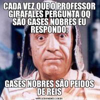 CADA VEZ QUE O PROFESSOR GIRAFALES PERGUNTA OQ SÃO GASES NOBRES EU RESPONDO:GASES NOBRES SÃO PEIDOS DE REIS