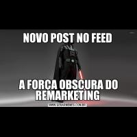 NOVO POST NO FEED A FORÇA OBSCURA DO REMARKETING
