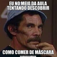 EU NO MEIO DA AULA TENTANDO DESCOBRIRCOMO COMER DE MÁSCARA