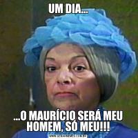 UM DIA......O MAURÍCIO SERÁ MEU HOMEM, SÓ MEU!!!