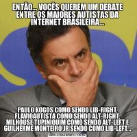 ENTÃO... VOCÊS QUEREM UM DEBATE ENTRE OS MAIORES AUTISTAS DA INTERNET BRASILEIRA...PAULO KOGOS COMO SENDO LIB-RIGHT, FLAVIOAUTISTA COMO SENDO ALT-RIGHT, MILHOUSE TUPINIQUIM COMO SENDO ALT-LEFT E GUILHERME MONTEIRO JR SENDO COMO LIB-LEFT...