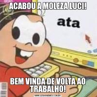ACABOU A MOLEZA LUCI!BEM VINDA DE VOLTA AO TRABALHO!