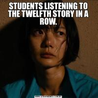 STUDENTS LISTENING TO THE TWELFTH STORY IN A ROW.
