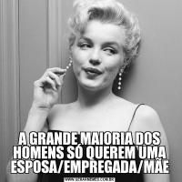 A GRANDE MAIORIA DOS HOMENS SÓ QUEREM UMA ESPOSA/EMPREGADA/MÃE