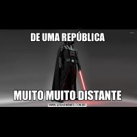 DE UMA REPÚBLICAMUITO MUITO DISTANTE