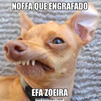 NOFFA QUE ENGRAFADOEFA ZOEIRA