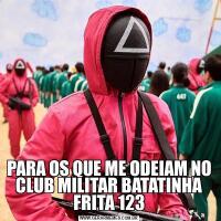 PARA OS QUE ME ODEIAM NO CLUB MILITAR BATATINHA FRITA 123