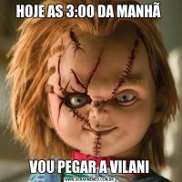HOJE AS 3:00 DA MANHÃ VOU PEGAR A VILANI