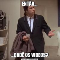 ENTÃO......CADÊ OS VIDEOS?