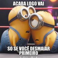 ACABA LOGO VAISO SE VOCÊ DESMAIAR PRIMEIRO