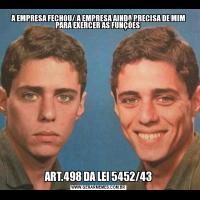 A EMPRESA FECHOU/ A EMPRESA AINDA PRECISA DE MIM PARA EXERCER AS FUNÇÕES ART.498 DA LEI 5452/43