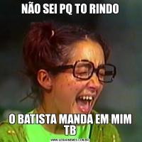 NÃO SEI PQ TO RINDOO BATISTA MANDA EM MIM TB