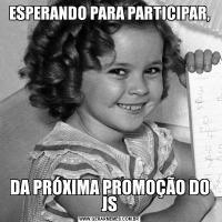 ESPERANDO PARA PARTICIPAR,DA PRÓXIMA PROMOÇÃO DO JS