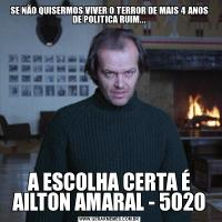 SE NÃO QUISERMOS VIVER O TERROR DE MAIS 4 ANOS DE POLITICA RUIM...A ESCOLHA CERTA É AILTON AMARAL - 5020