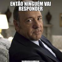 ENTÃO NINGUÉM VAI RESPONDER